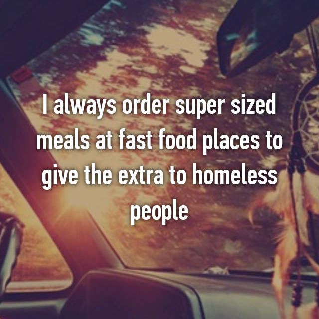 I always order super sized meals at fast food places to give the extra to homeless people