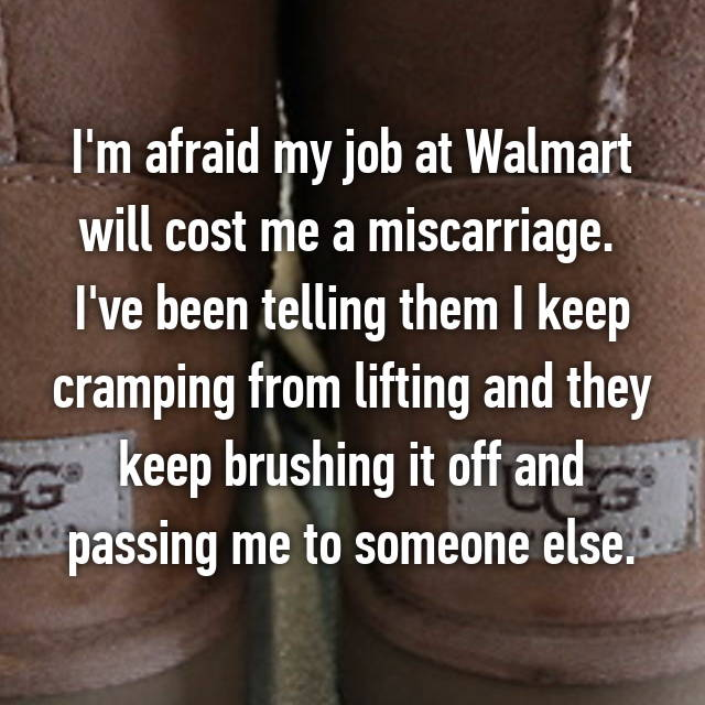 I'm afraid my job at Walmart will cost me a miscarriage.  I've been telling them I keep cramping from lifting and they keep brushing it off and passing me to someone else.