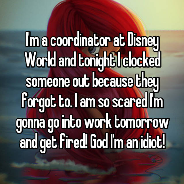 I'm a coordinator at Disney World and tonight I clocked someone out because they forgot to. I am so scared I'm gonna go into work tomorrow and get fired! God I'm an idiot!