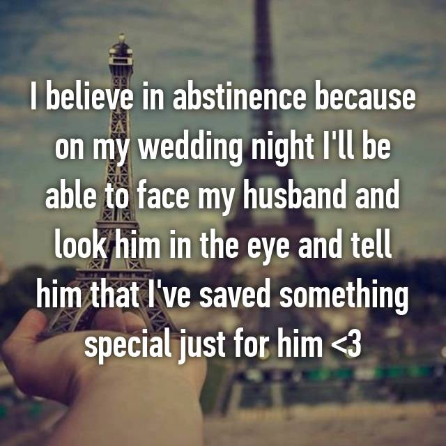 I believe in abstinence because on my wedding night I'll be able to face my husband and look him in the eye and tell him that I've saved something special just for him <3