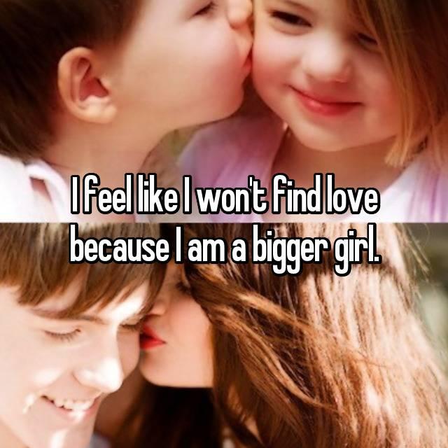 I feel like I won't find love because I am a bigger girl.