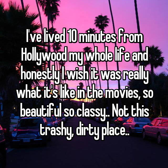 I've lived 10 minutes from Hollywood my whole life and honestly I wish it was really what it's like in the movies, so beautiful so classy.. Not this trashy, dirty place..