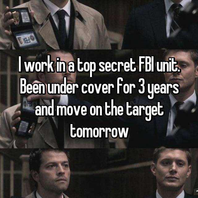 I work in a top secret FBI unit. Been under cover for 3 years and move on the target tomorrow