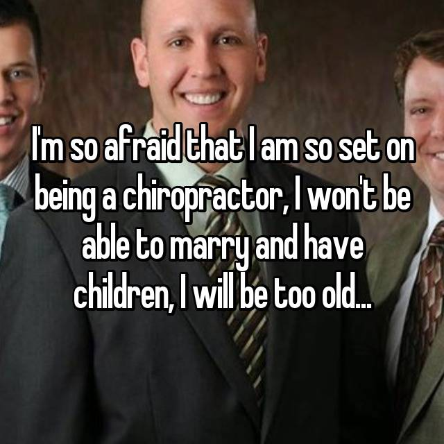 I'm so afraid that I am so set on being a chiropractor, I won't be able to marry and have children, I will be too old...