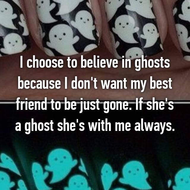I choose to believe in ghosts because I don't want my best friend to be just gone. If she's a ghost she's with me always.