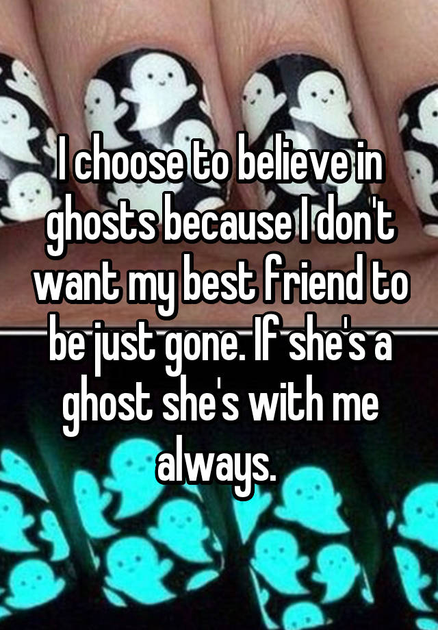 I choose to believe in ghosts because I don