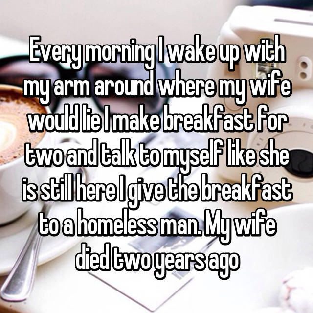 Every morning I wake up with my arm around where my wife would lie I make breakfast for two and talk to myself like she is still here I give the breakfast to a homeless man. My wife died two years ago