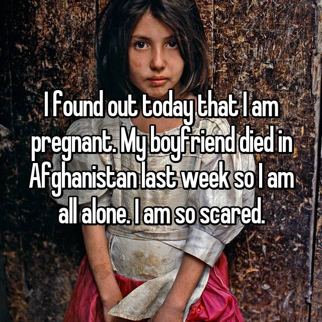 I found out today that I am pregnant. My boyfriend died in Afghanistan last week so I am all alone. I am so scared.