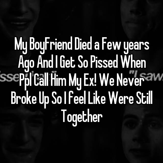 My BoyFriend Died a Few years Ago And I Get So Pissed When Ppl Call Him My Ex! We Never Broke Up So I feel Like Were Still Together