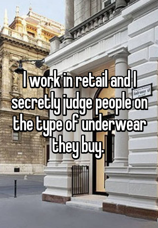 I work in retail and I secretly judge people on the type of underwear they buy.