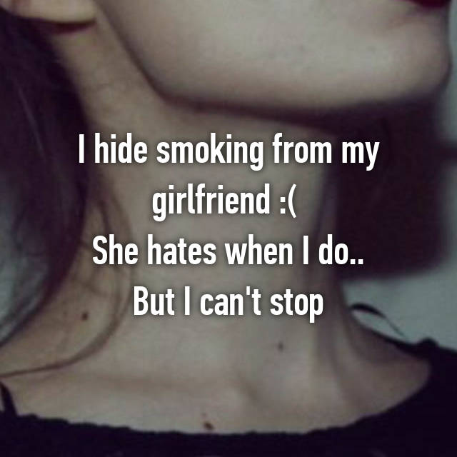 I hide smoking from my girlfriend :(  She hates when I do.. But I can't stop