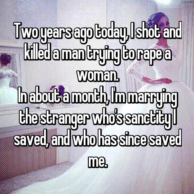 Two years ago today, I shot and killed a man trying to rape a woman. In about a month, I'm marrying the stranger who's sanctity I saved, and who has since saved me.