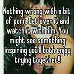 Nothing wrong with a bit of porn. Get over it and watch it with him. You might see something inspiring you'll both enjoy trying together!!
