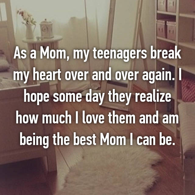 As a Mom, my teenagers break my heart over and over again. I hope some day they realize how much I love them and am being the best Mom I can be.