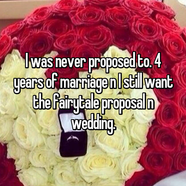 I was never proposed to. 4 years of marriage n I still want the fairytale proposal n wedding.