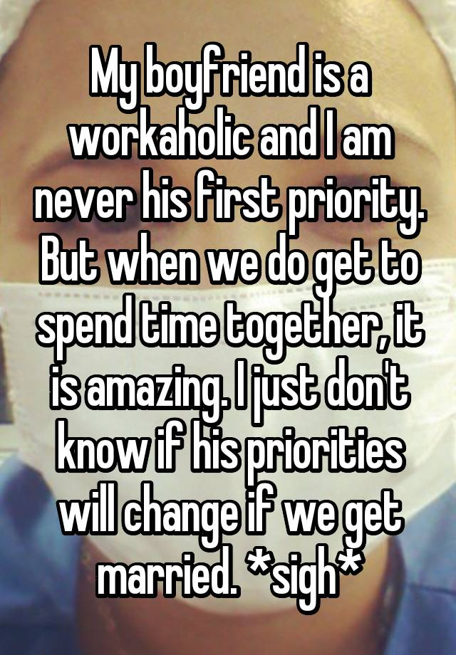 My boyfriend is a workaholic and I am never his first priority. But when we do get to spend time together, it is amazing. I just don