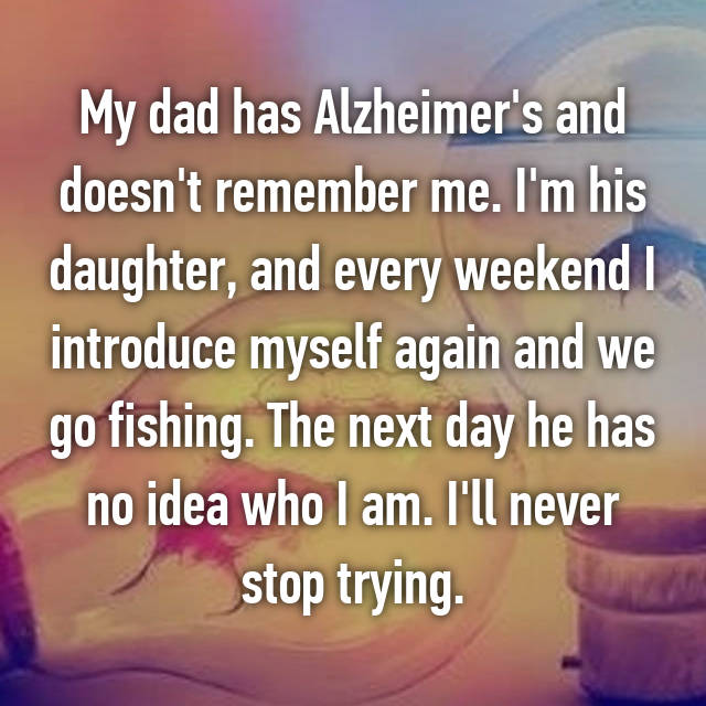 My dad has Alzheimer's and doesn't remember me. I'm his daughter, and every weekend I introduce myself again and we go fishing. The next day he has no idea who I am. I'll never stop trying.