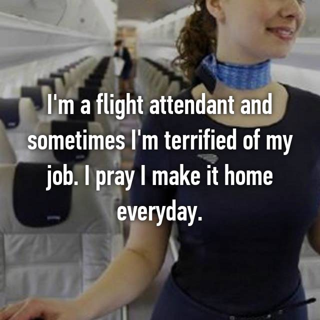 I'm a flight attendant and sometimes I'm terrified of my job. I pray I make it home everyday.