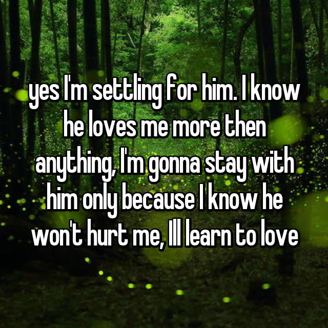 yes I'm settling for him. I know he loves me more then anything, I'm gonna stay with him only because I know he won't hurt me, Ill learn to love