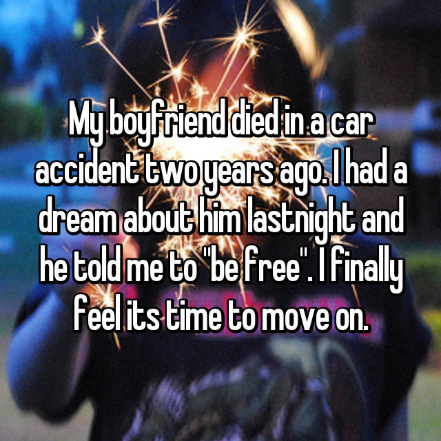 """My boyfriend died in a car accident two years ago. I had a dream about him lastnight and he told me to """"be free"""". I finally feel its time to move on."""