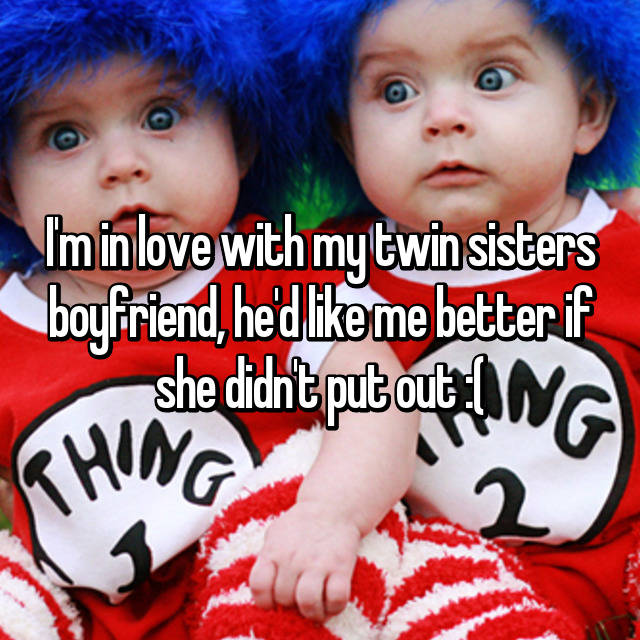 I'm in love with my twin sisters boyfriend, he'd like me better if she didn't put out :(