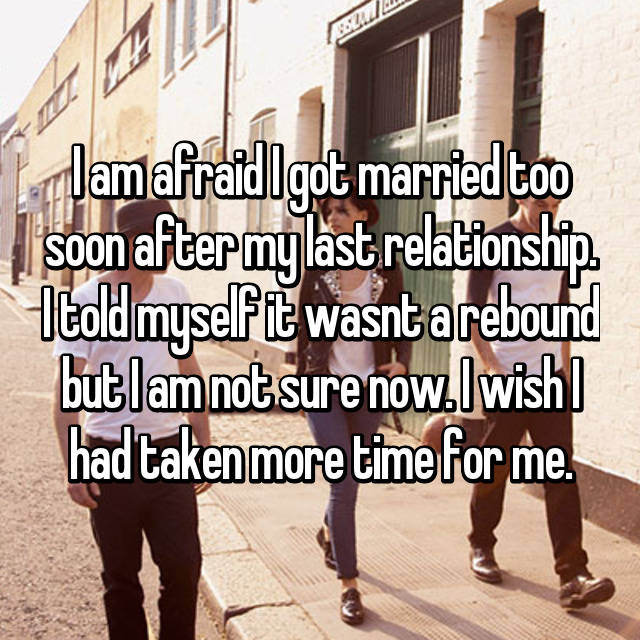 I am afraid I got married too soon after my last relationship. I told myself it wasnt a rebound but I am not sure now. I wish I had taken more time for me.