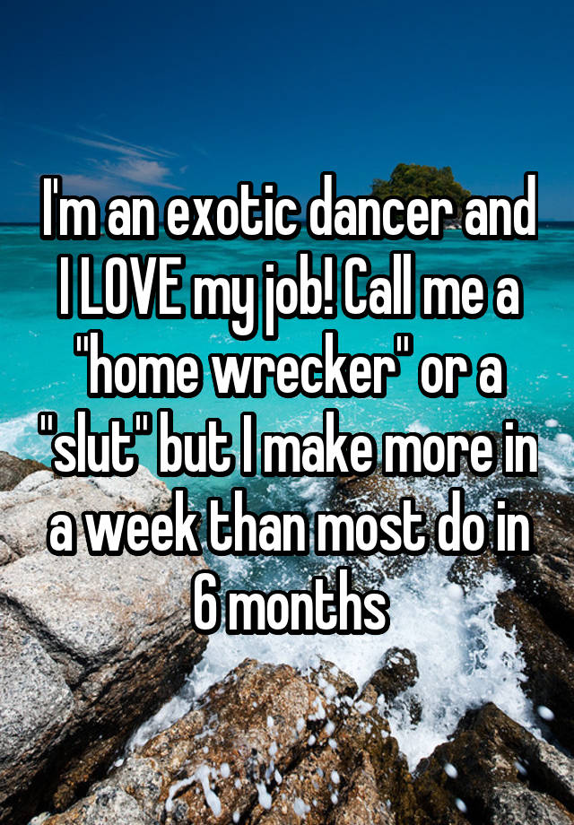 "I'm an exotic dancer and I LOVE my job! Call me a ""home wrecker"" or a ""slut"" but I make more in a week than most do in 6 months"