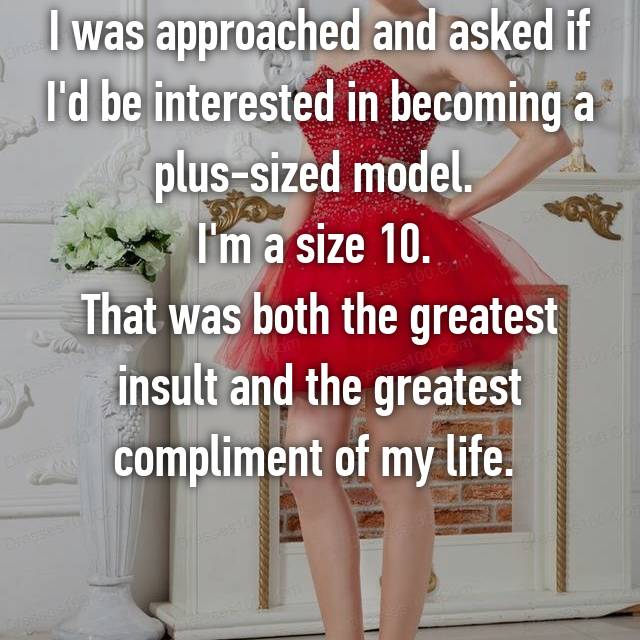 I was approached and asked if I'd be interested in becoming a plus-sized model.  I'm a size 10.  That was both the greatest insult and the greatest compliment of my life.