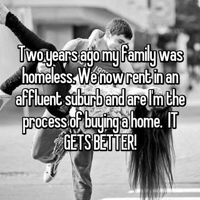 Two years ago my family was homeless. We now rent in an affluent suburb and are I'm the process of buying a home.  IT GETS BETTER!