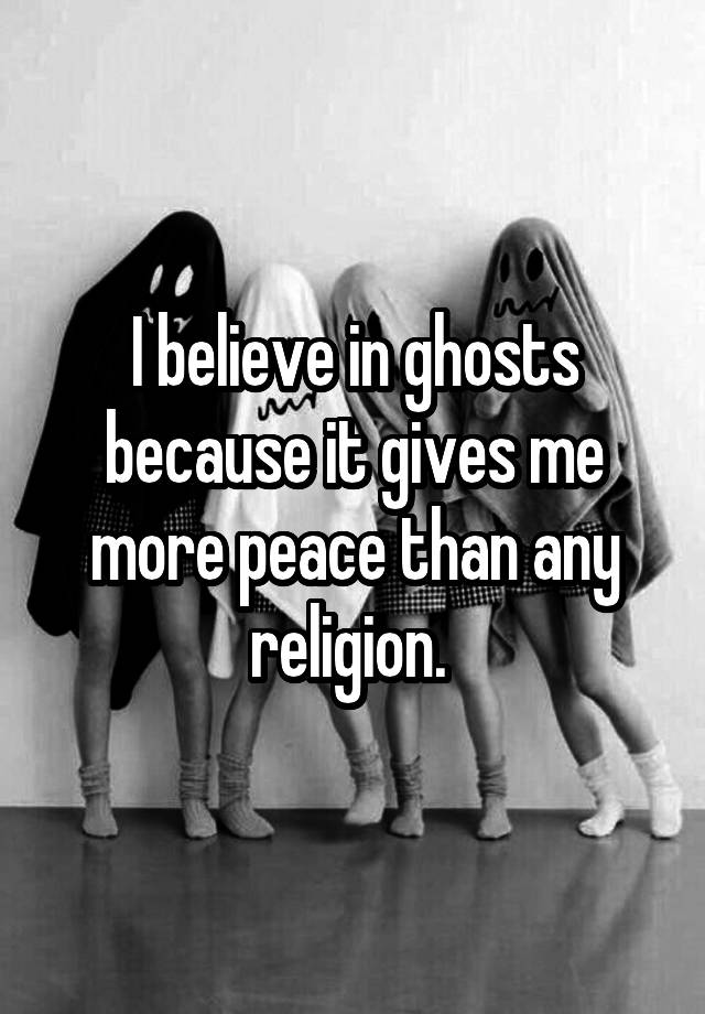 I believe in ghosts because it gives me more peace than any religion.