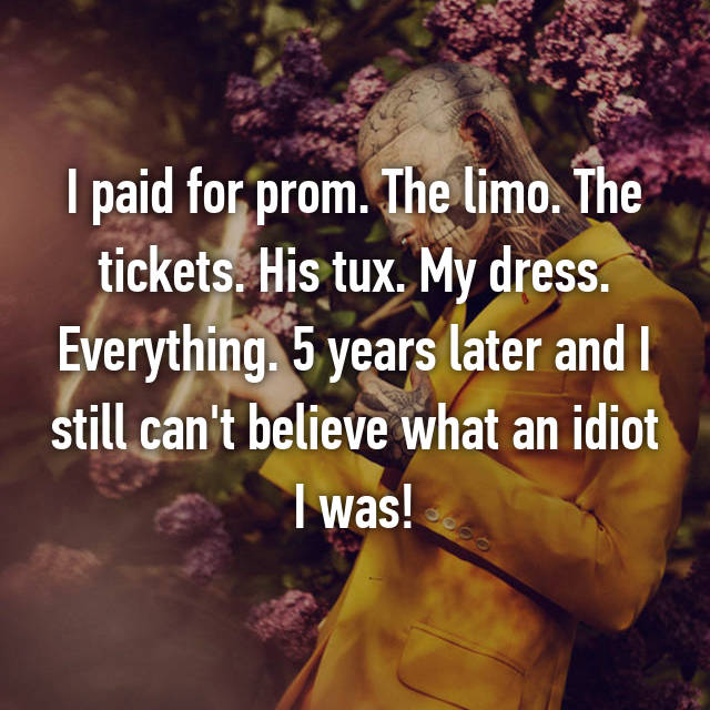 I paid for prom. The limo. The tickets. His tux. My dress. Everything. 5 years later and I still can't believe what an idiot I was!