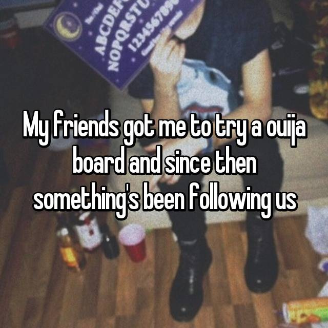 My friends got me to try a ouija board and since then something's been following us
