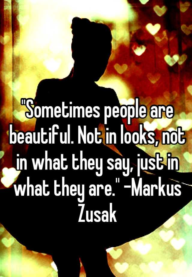 """Sometimes people are beautiful. Not in looks, not in what they say, just in what they are."" -Markus Zusak"