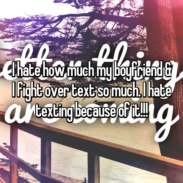 I hate how much my boyfriend & I fight over text so much. I hate texting because of it!!!