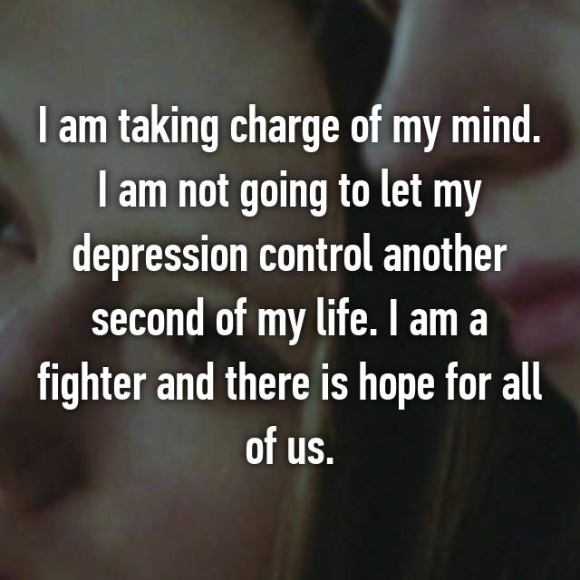 I am taking charge of my mind. I am not going to let my depression control another second of my life. I am a fighter and there is hope for all of us.