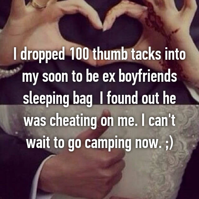 I dropped 100 thumb tacks into my soon to be ex boyfriends sleeping bag  I found out he was cheating on me. I can't wait to go camping now. ;)