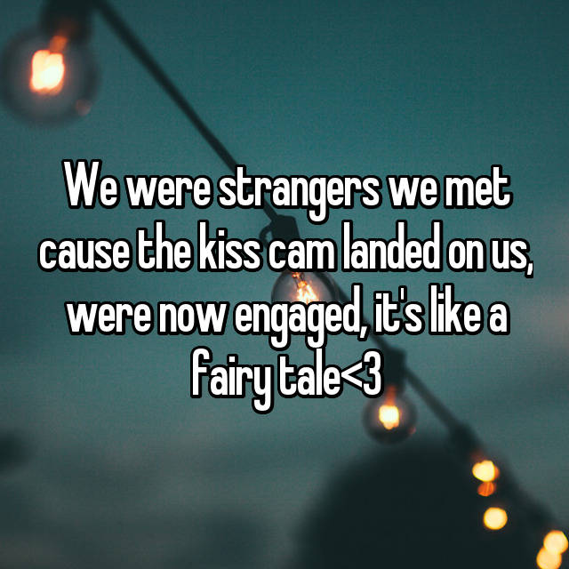 We were strangers we met cause the kiss cam landed on us, were now engaged, it's like a fairy tale<3