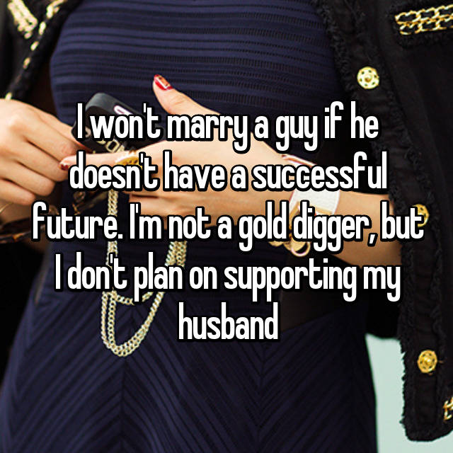 I won't marry a guy if he doesn't have a successful future. I'm not a gold digger, but I don't plan on supporting my husband