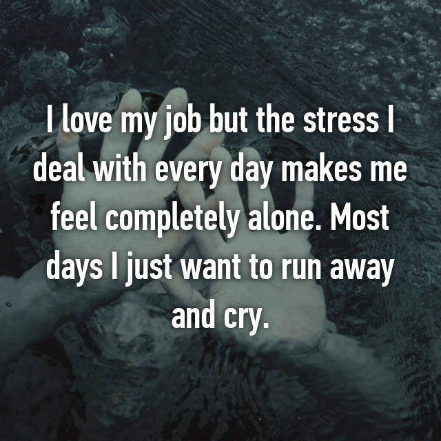 I love my job but the stress I deal with every day makes me feel completely alone. Most days I just want to run away and cry.