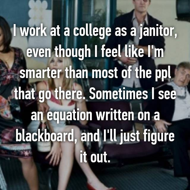 I work at a college as a janitor, even though I feel like I'm smarter than most of the ppl that go there. Sometimes I see an equation written on a blackboard, and I'll just figure it out.