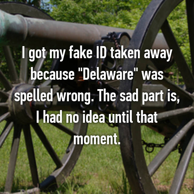 "I got my fake ID taken away because ""Delaware"" was spelled wrong. The sad part is, I had no idea until that moment."