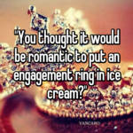 """""""You thought it would be romantic to put an engagement ring in ice cream?"""""""