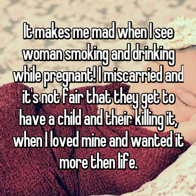 It makes me mad when I see woman smoking and drinking while pregnant! I miscarried and it's not fair that they get to have a child and their killing it, when I loved mine and wanted it more then life.