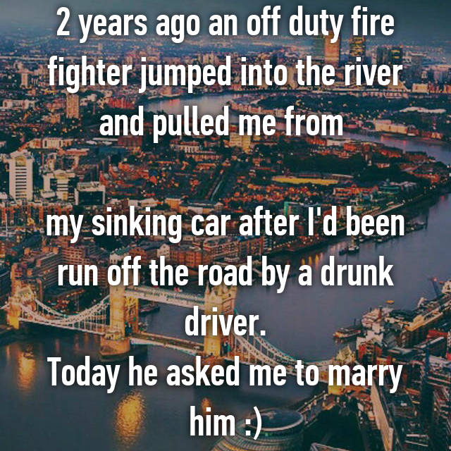 2 years ago an off duty fire fighter jumped into the river and pulled me from   my sinking car after I'd been run off the road by a drunk driver. Today he asked me to marry him :)