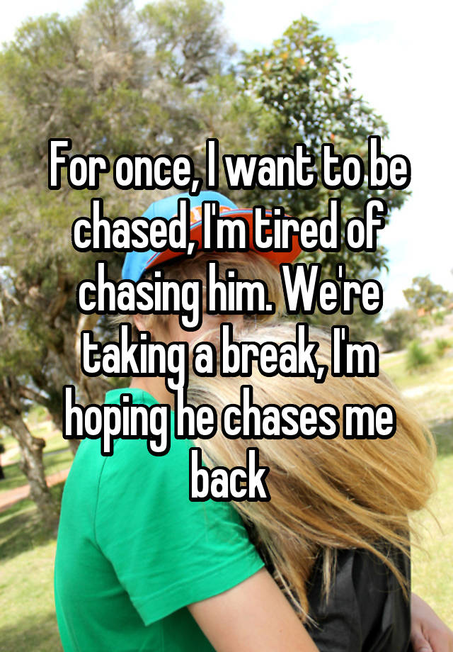 For once, I want to be chased, I