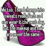 Me too. Then I change into sweats really fast so I can wear it the next day, but the makeup and hair are never the same.