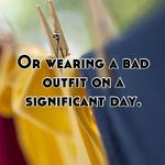 Or wearing a bad outfit on a significant day.