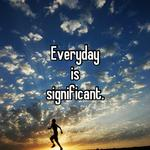 Everyday is significant.