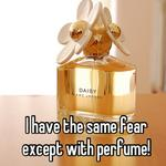 I have the same fear except with perfume!