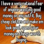 I have a very rational fear of anyone wasting good money on any outfit. Buy cheap clothes and make em look good, spend your money on things worth buying..